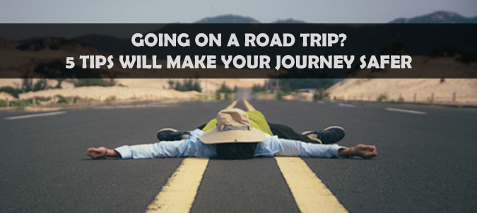 Going on a Road Trip? Here's 5 Tips to Make the Journey Safer
