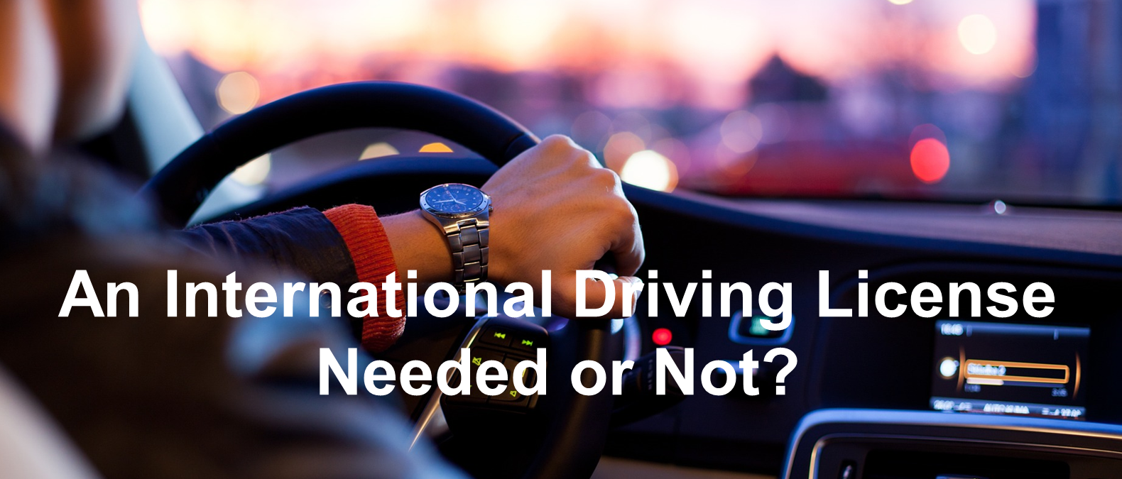 An International Driving License – Needed or Not?